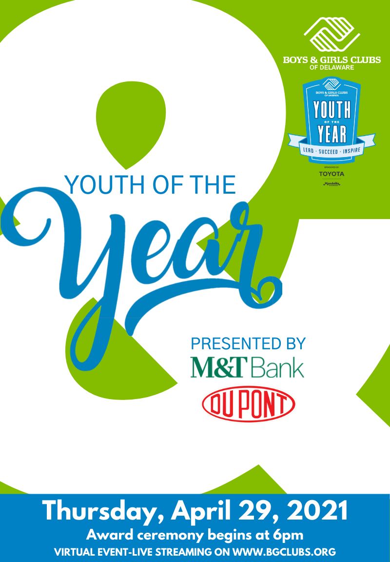 Youth of the year. Presented by m&t bank and dupont. Save the date. Please join us in honoring our 2021 State Finalists. THURSDAY, APRIL 29, 2021. The Queen F 500 N. Market Street F Wilmington, DE 19801