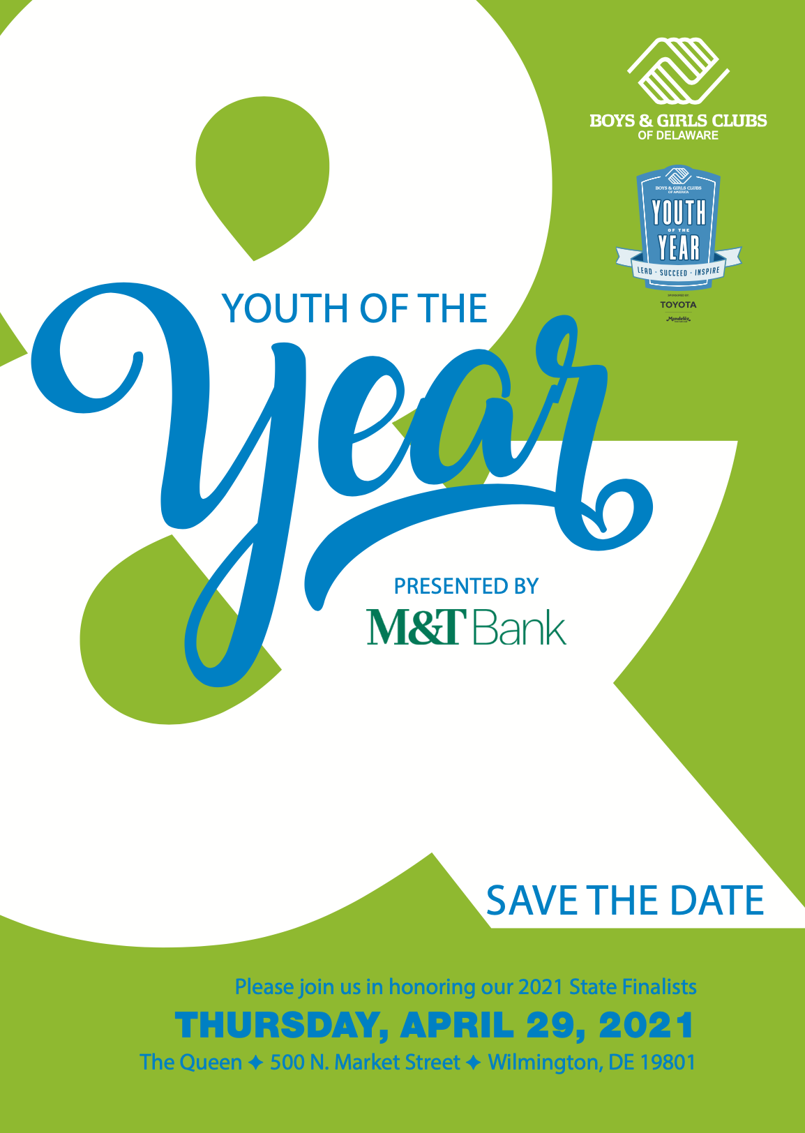 Youth of the year. Presented by m&t bank. Save the date. Please join us in honoring our 2021 State Finalists. THURSDAY, APRIL 29, 2021. The Queen F 500 N. Market Street F Wilmington, DE 19801